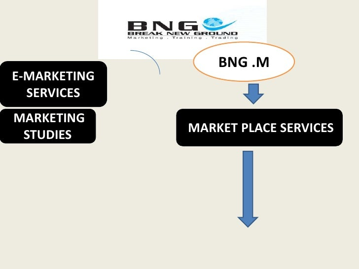 BNG .M<br />E-MARKETING SERVICES<br /> MARKET PLACE SERVICES <br /> MARKETING STUDIES <br />