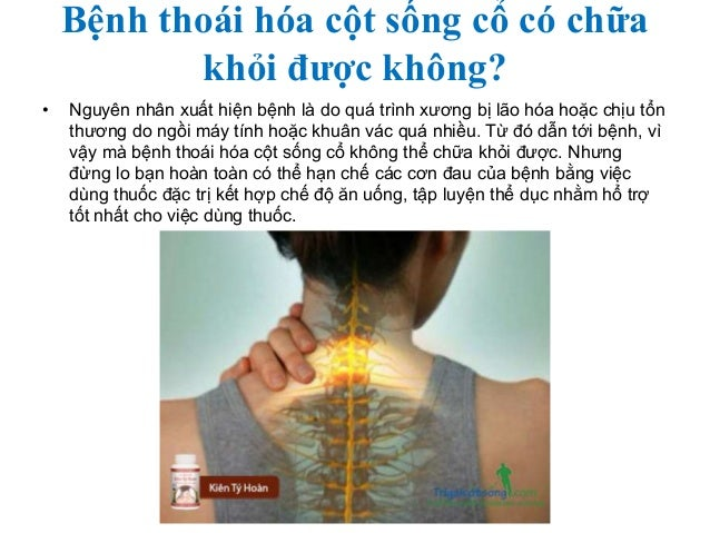 Bệnh thoái hóa cột sống cổ có chữa khỏi được không? • Nguyên nhân xuất hiện bệnh là do quá trình xương bị lão hóa hoặc chị...
