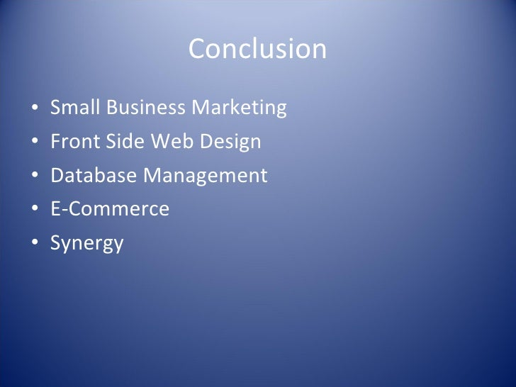 Conclusion <ul><li>Small Business Marketing </li></ul><ul><li>Front Side Web Design </li></ul><ul><li>Database Management ...