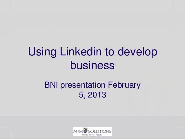 Using Linkedin to develop        business   BNI presentation February            5, 2013