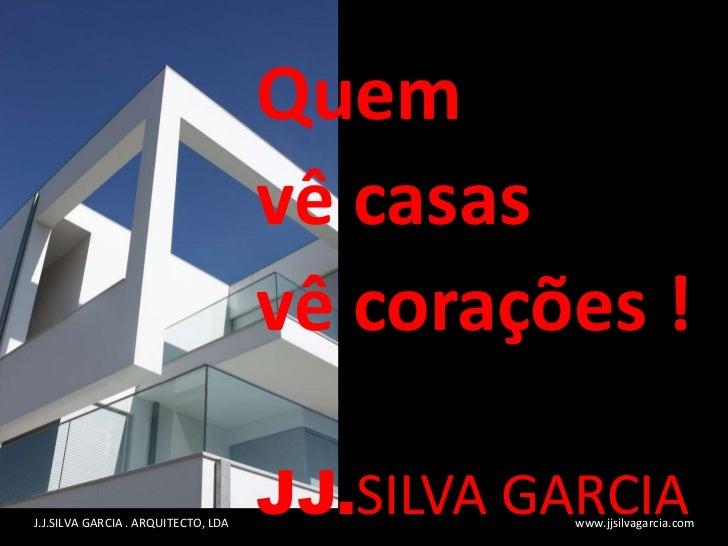 Quem  vê casas  vê corações ! JJ. SILVA GARCIA J.J.SILVA GARCIA . ARQUITECTO, LDA  www.jjsilvagarcia.com