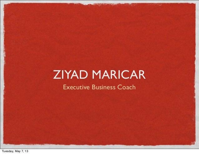 ZIYAD MARICAR Executive Business Coach Tuesday, May 7, 13