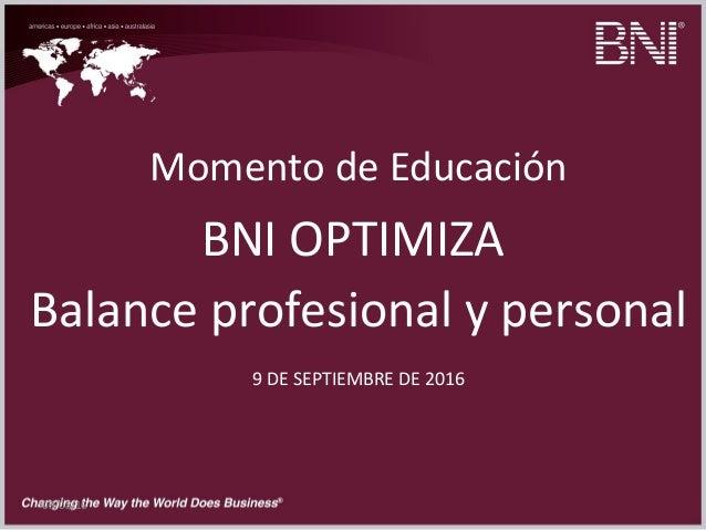 09/08/16 Momento de Educación BNI OPTIMIZA Balance profesional y personal 9 DE SEPTIEMBRE DE 2016