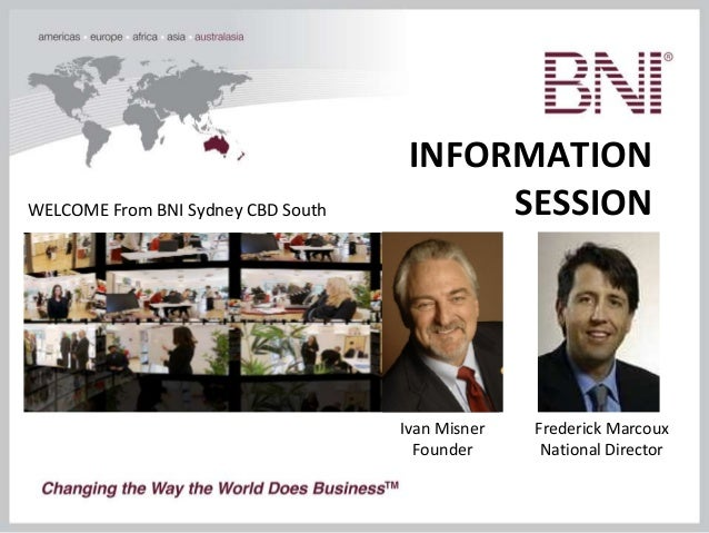 INFORMATION SESSIONWELCOME From BNI Sydney CBD South Ivan Misner Founder Frederick Marcoux National Director