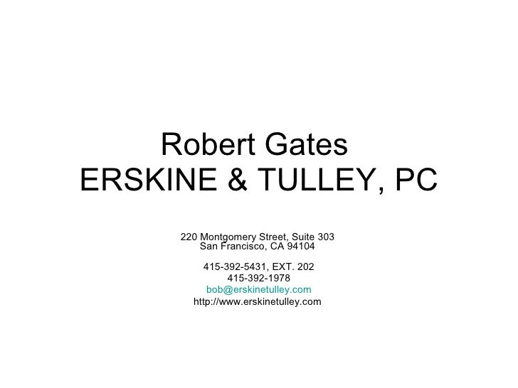 Robert Gates  ERSKINE & TULLEY, PC   220 Montgomery Street, Suite 303  San Francisco, CA 94104    415-392-5431, EXT. 202 4...