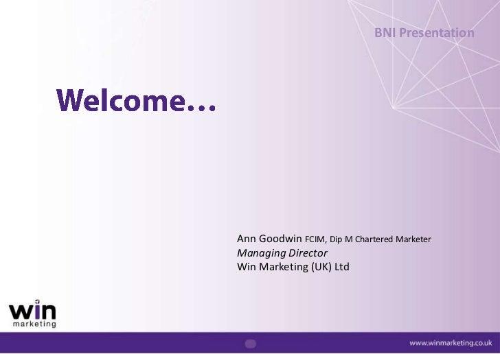 BNI Presentation<br />Welcome…<br />Ann Goodwin FCIM, Dip M Chartered Marketer<br />Managing Director<br />Win Marketing (...