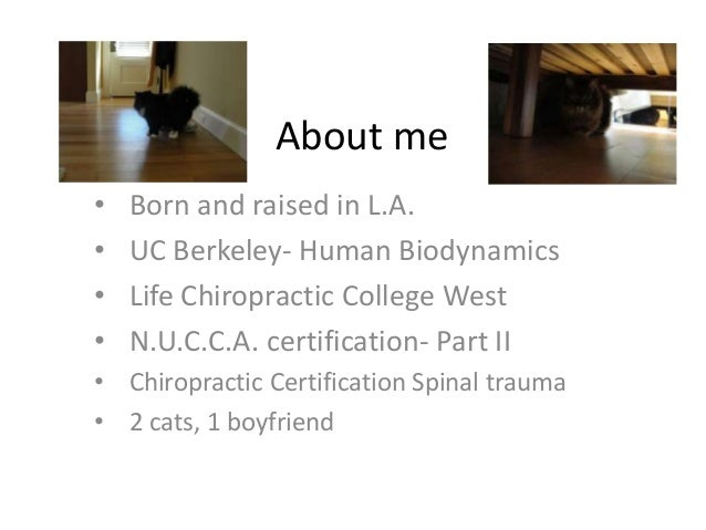 About me • Born and raised in L.A. • UC Berkeley- Human Biodynamics • Life Chiropractic College West • N.U.C.C.A. certific...