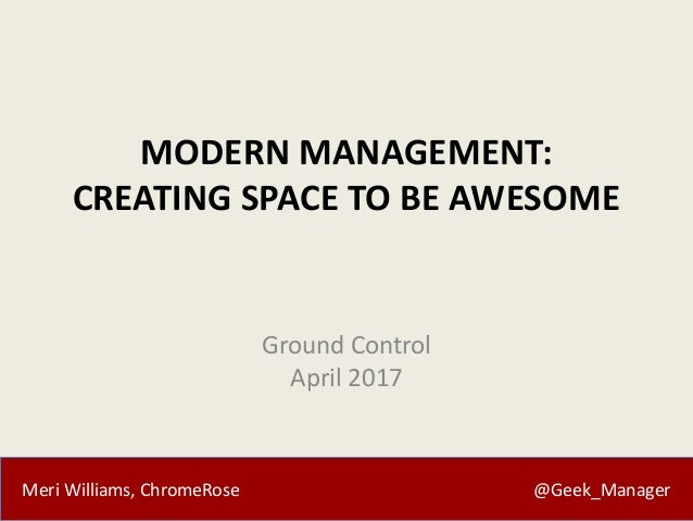 Meri Williams, ChromeRose @Geek_Manager MODERN MANAGEMENT: CREATING SPACE TO BE AWESOME Ground Control April 2017