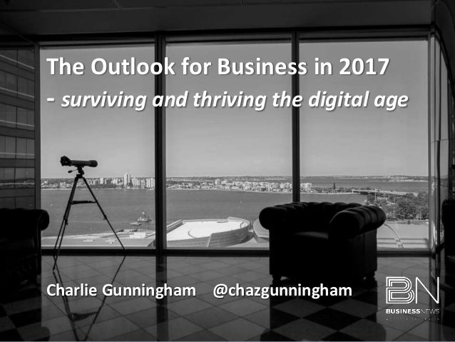 Charlie Gunningham @chazgunningham The Outlook for Business in 2017 - surviving and thriving the digital age