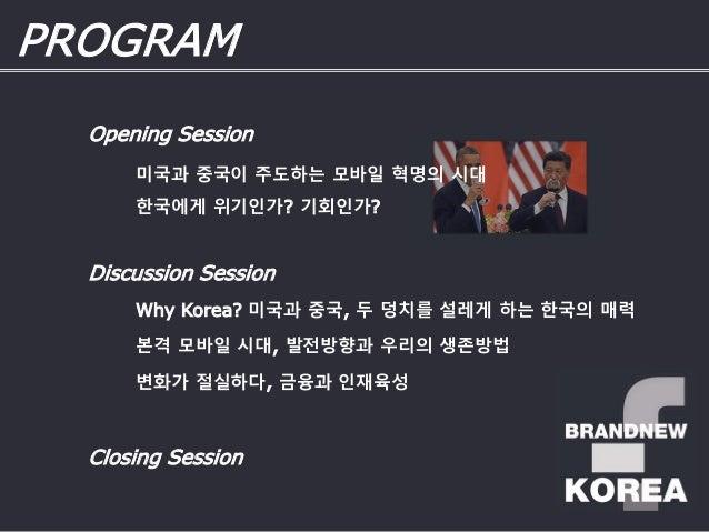 PROGRAM Discussion Session Why Korea? 미국과 중국, 두 덩치를 설레게 하는 한국의 매력 Closing Session 본격 모바일 시대, 발전방향과 우리의 생존방법 변화가 절실하다, 금융과 ...