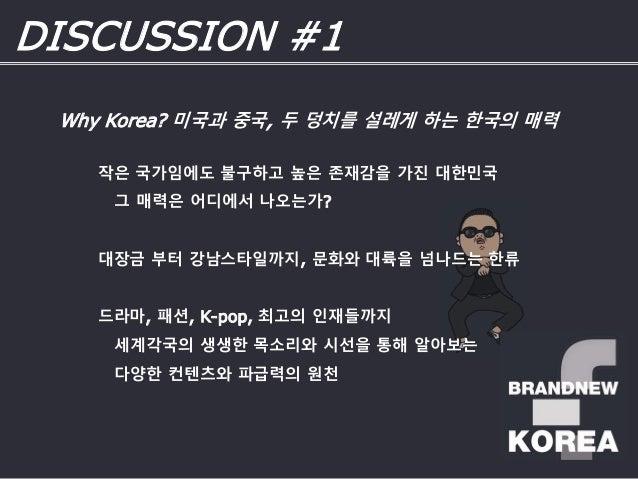 DISCUSSION #1 작은 국가임에도 불구하고 높은 존재감을 가진 대한민국 그 매력은 어디에서 나오는가? 대장금 부터 강남스타일까지, 문화와 대륙을 넘나드는 한류 드라마, 패션, K-pop, 최고의 인재들까지 세계각...