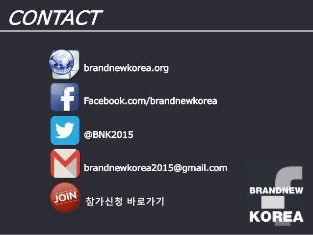 @BNK2015 brandnewkorea2015@gmail.com Facebook.com/brandnewkorea CONTACT brandnewkorea.org 참가신청 바로가기