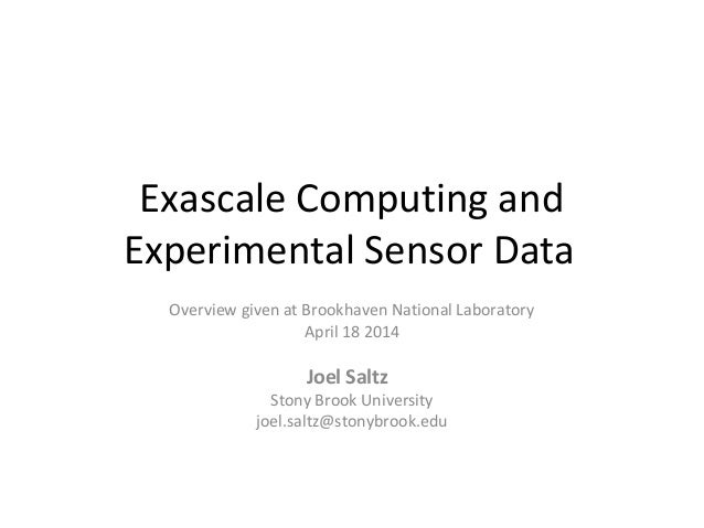 Exascale Computing and Experimental Sensor Data Overview given at Brookhaven National Laboratory April 18 2014 Joel Saltz ...