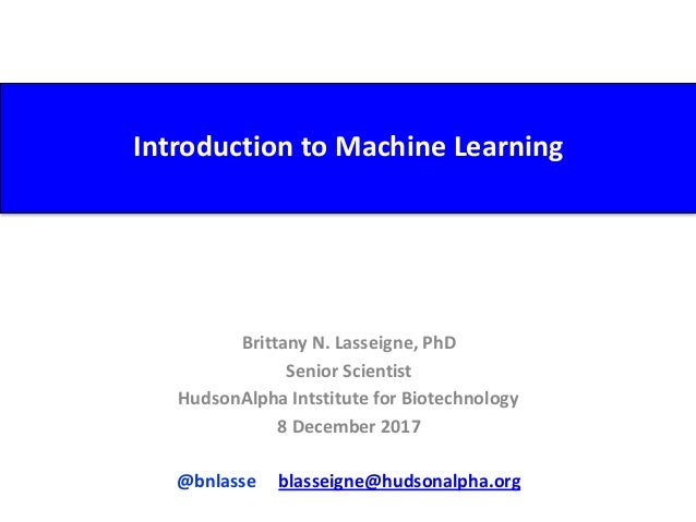 Introduction	to	Machine	Learning Brittany	N.	Lasseigne,	PhD	 Senior	Scientist	 HudsonAlpha	Intstitute	for	Biotechnology	 8...
