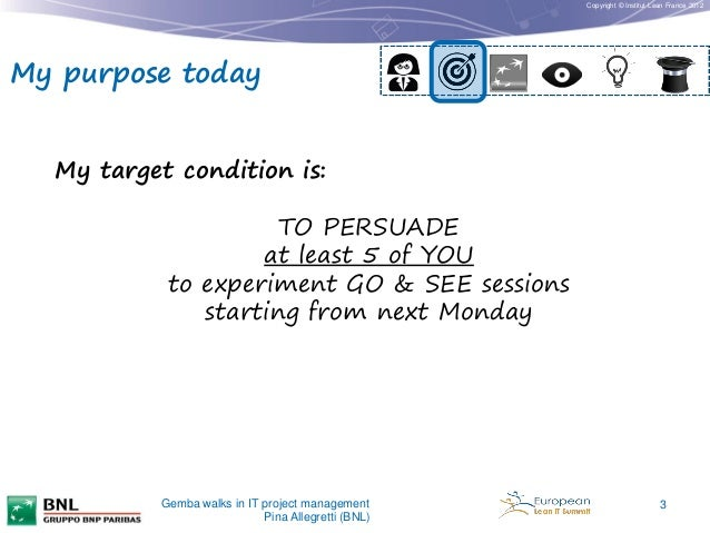 Copyright © Institut Lean France 2012  My purpose today My target condition is: TO PERSUADE at least 5 of YOU to experimen...