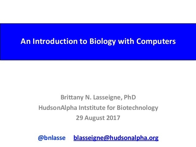 An	Introduction	to	Biology	with	Computers Brittany	N.	Lasseigne,	PhD	 HudsonAlpha	Intstitute	for	Biotechnology	 29	August	...