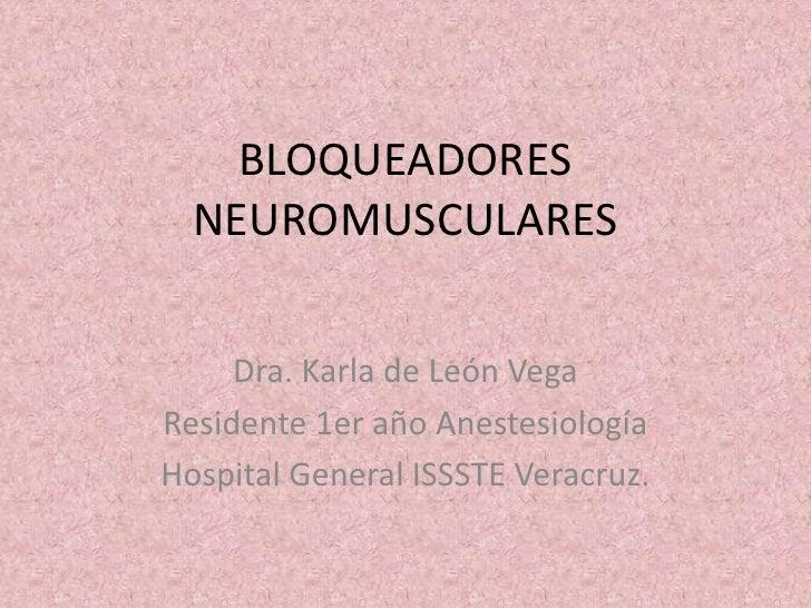 BLOQUEADORES  NEUROMUSCULARES     Dra. Karla de León VegaResidente 1er año AnestesiologíaHospital General ISSSTE Veracruz.