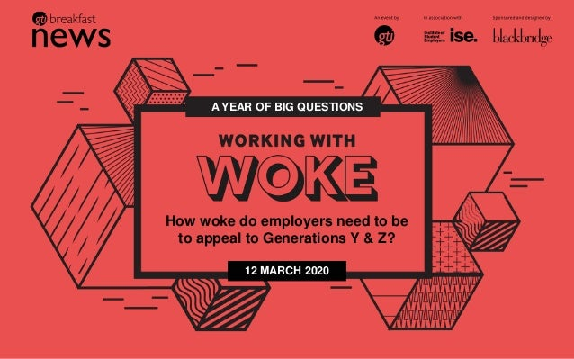 A YEAR OF BIG QUESTIONS How woke do employers need to be to appeal to Generations Y & Z? 12 MARCH 2020