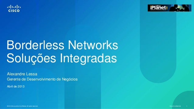 Cisco Confidential 1© 2012 Cisco and/or its affiliates. All rights reserved. Borderless Networks Soluções Integradas Alexa...