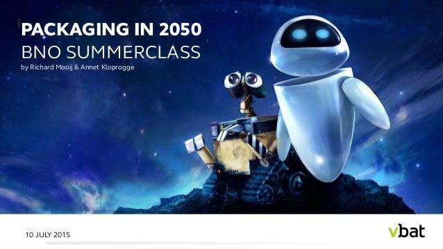 PACKAGING IN 2050 BNO SUMMERCLASS by Richard Mooij & Annet Kloprogge 10 JULY 2015