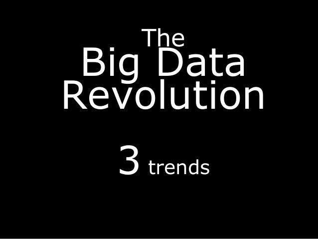 The Big Data Revolution 3 trends