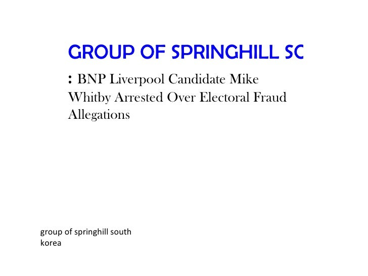 GROUP OF SPRINGHILL SOUTH KO       : BNP Liverpool Candidate Mike       Whitby Arrested Over Electoral Fraud       Allegat...