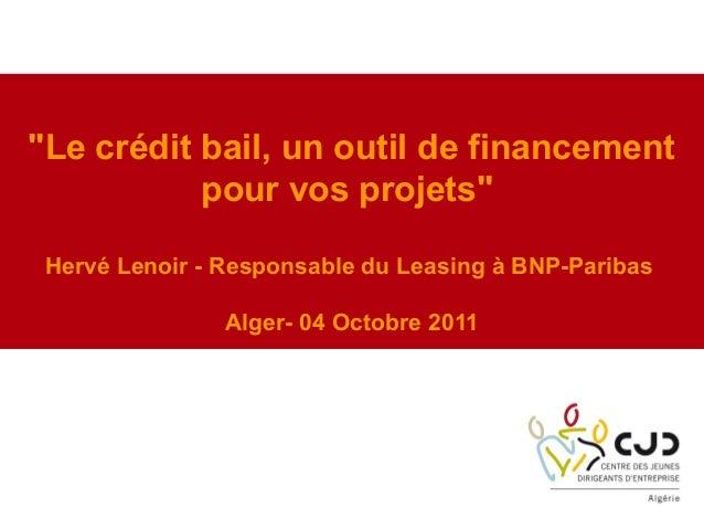 """""""Le crédit bail, un outil de financementpour vos projets""""Hervé Lenoir - Responsable du Leasing à BNP-ParibasAlger- 04 Octo..."""