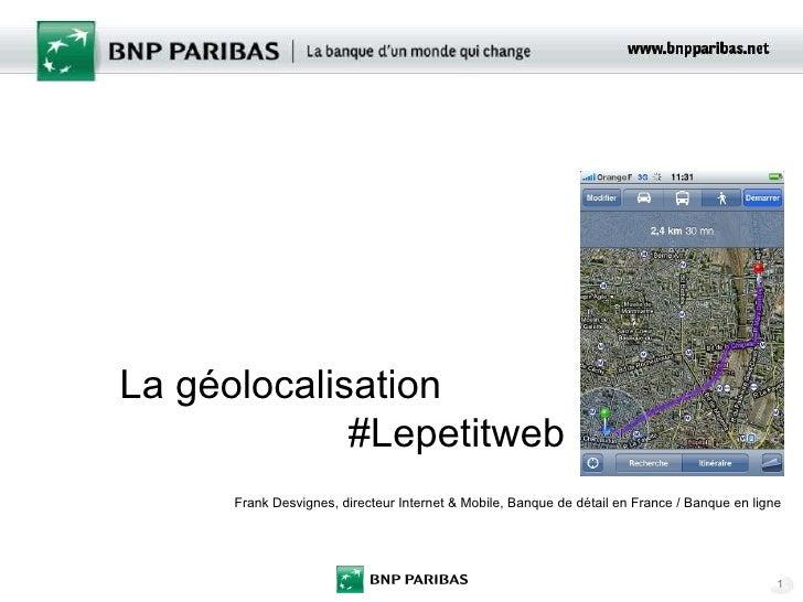 La géolocalisation #Lepetitweb Frank Desvignes, directeur Internet & Mobile, Banque de détail en France / Banque en ligne
