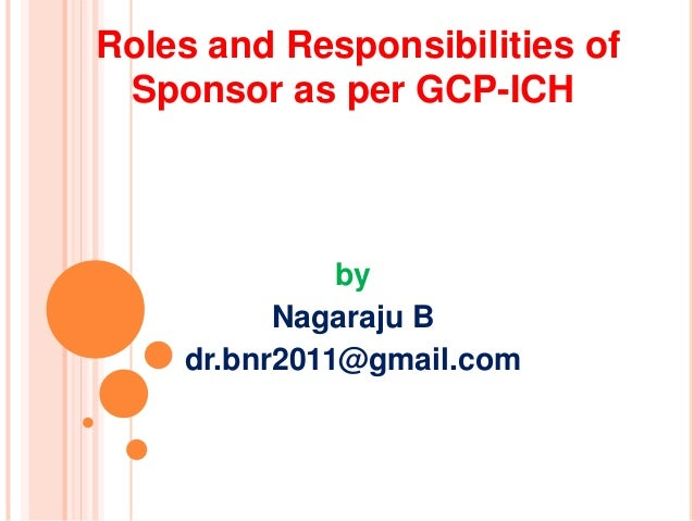 Roles and Responsibilities of Sponsor as per GCP-ICH  by Nagaraju B dr.bnr2011@gmail.com