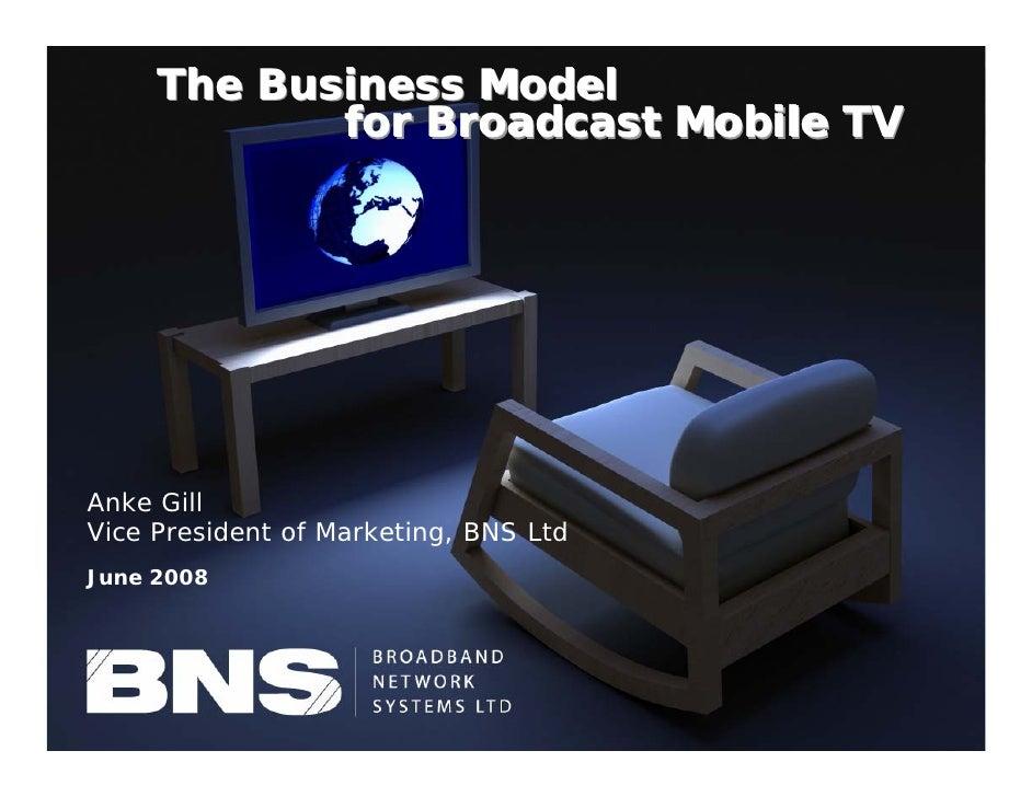 The Business Model                   for Broadcast Mobile TV     Anke Gill Vice President of Marketing, BNS Ltd June 2008 ...
