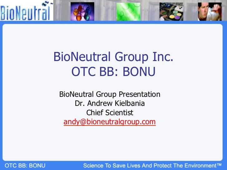 BioNeutral Group Inc.   OTC BB: BONU BioNeutral Group Presentation     Dr. Andrew Kielbania         Chief Scientist  andy@...