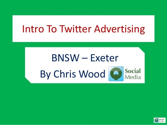 Intro To Twitter Advertising  BNSW – Exeter  By Chris Wood