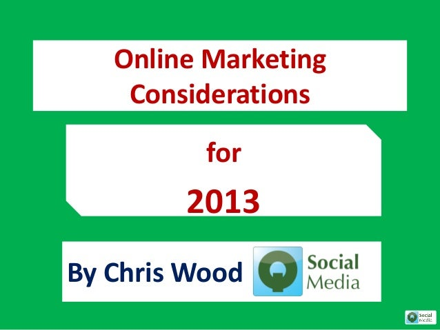Online Marketing    Considerations          for        2013By Chris Wood