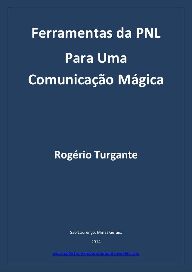 www.palestranterogerioturgante.weebly.com Ferramentas da PNL Para Uma Comunicação Mágica Rogério Turgante São Lourenço, Mi...