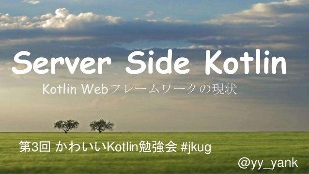 Server Side Kotlin Kotlin Webフレームワークの現状 第3回 かわいいKotlin勉強会 #jkug @yy_yank
