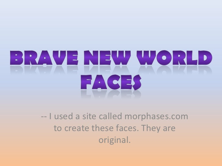 Brave New World faces<br />-- I used a site called morphases.com to create these faces. They are original.<br />