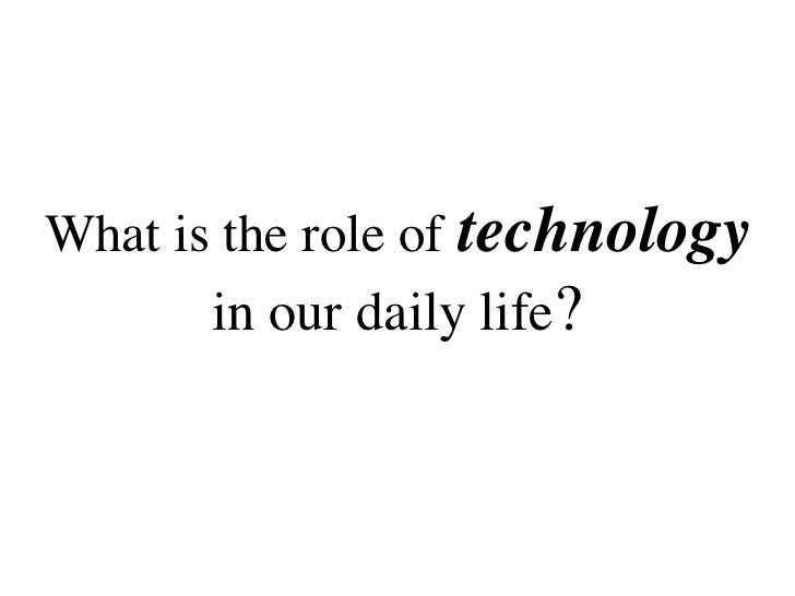 role of technology in our life essay Hence the way of our today working life is another excellent milestone of technological developments in daily working life, we can imagine and these both (13) aspects of technology can be considered somehow the best part of technological inventions technology is playing a vital role in today.
