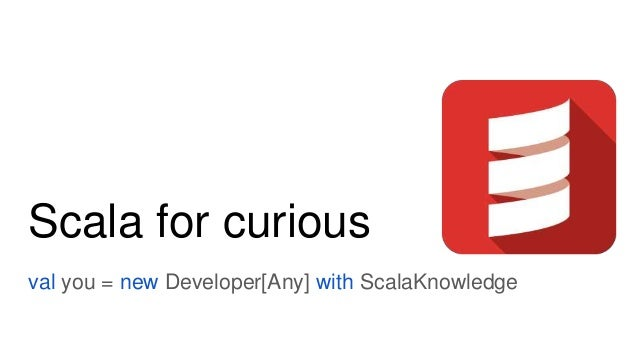 Scala for curious val you = new Developer[Any] with ScalaKnowledge