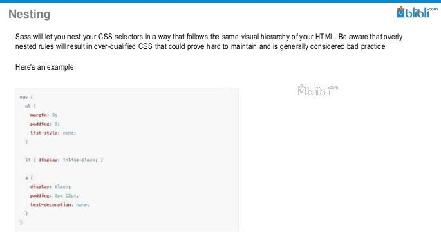 Nesting Sass will let you nest your CSS selectors in a way that follows the same visual hierarchy of your HTML. Be aware t...