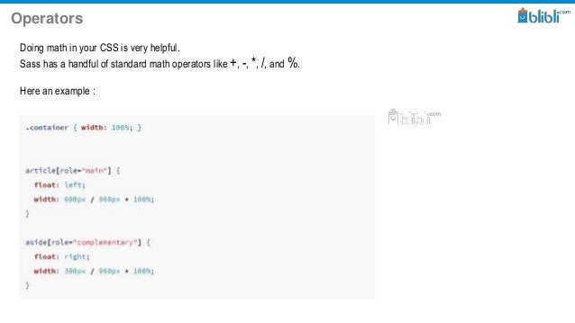 Operators Doing math in your CSS is very helpful. Sass has a handful of standard math operators like +, -, *, /, and %. He...
