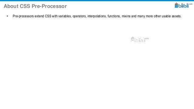 About CSS Pre-Processor • Pre-processors extend CSS with variables, operators, interpolations, functions, mixins and many ...