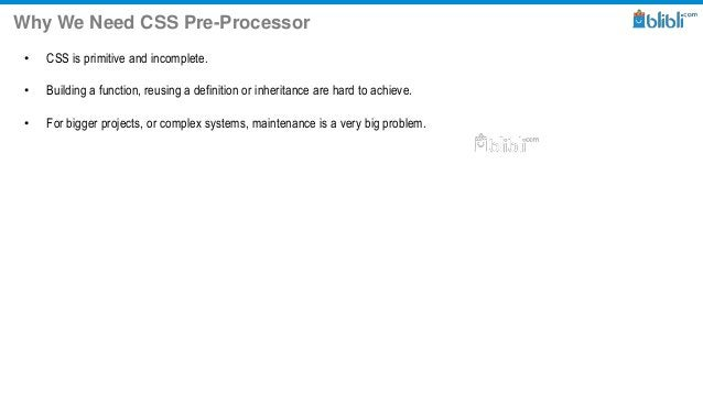 Why We Need CSS Pre-Processor • CSS is primitive and incomplete. • Building a function, reusing a definition or inheritanc...