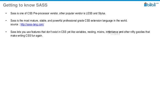 Getting to know SASS • Sass is one of CSS Pre-processor vendor, other popular vendor is LESS and Stylus. • Sass is the mos...