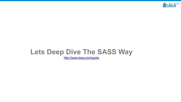 Lets Deep Dive The SASS Way http://sass-lang.com/guide