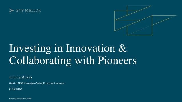 Information Classification: Public Investing in Innovation & Collaborating with Pioneers J o h n n y W i j a y a 21 April ...