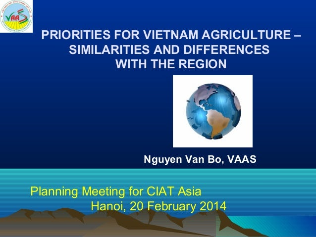 PRIORITIES FOR VIETNAM AGRICULTURE – SIMILARITIES AND DIFFERENCES WITH THE REGION  Nguyen Van Bo, VAAS  Planning Meeting f...