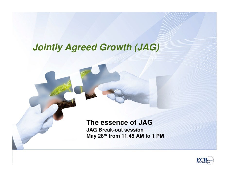 Jointly Agreed Growth (JAG)                The essence of JAG            JAG Break-out session            May 28th from 11...