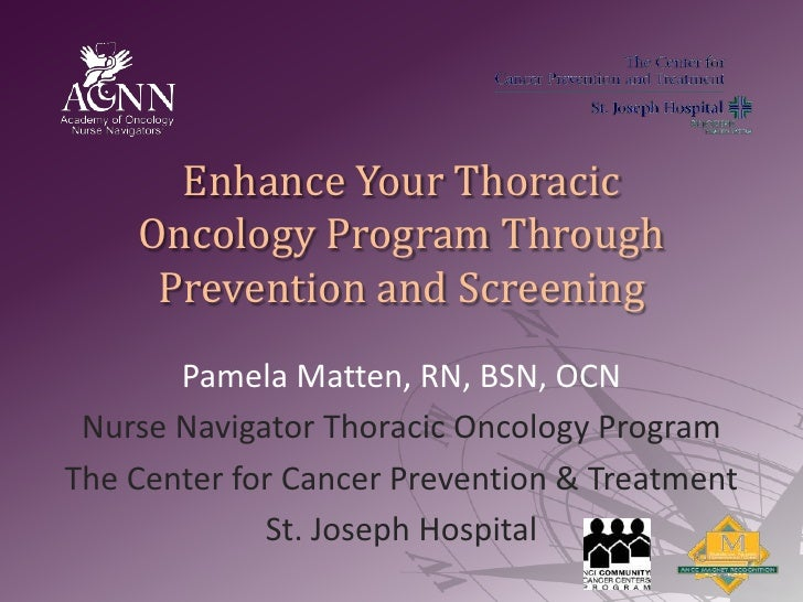 Enhance Your Thoracic Oncology Program Through Prevention and Screening<br />Pamela Matten, RN, BSN, OCN<br />Nurse Naviga...
