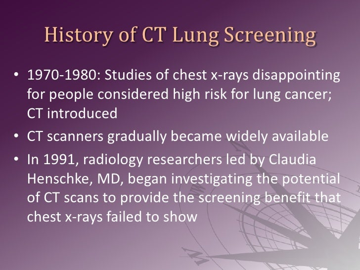 History of CT Lung Screening<br />1970-1980: Studies of chest x-rays disappointing for people considered high risk for lun...