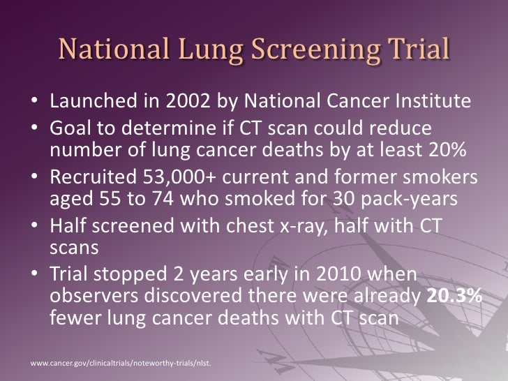 National Lung Screening Trial<br />Launched in 2002 by National Cancer Institute<br />Goal to determine if CT scan could r...